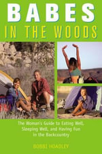Babes in the Woods : Eating Well, Sleeping Well, and Having Fun in the Backcountry - Bobbi Hoadley