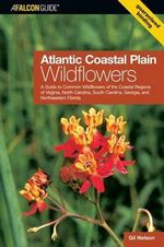 Atlantic Coastal Plain Wildflowers : A Guide to Common Wildflowers of the Coastal Regions of Virginia, North Carolina, South Carolina, Georgia, and Northeastern Florida - Gil Nelson