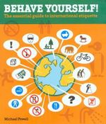 Behave Yourself! : The Essential Guide to International Etiquette - Michael Powell