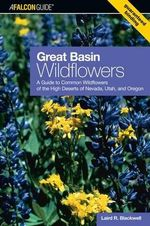 Great Basin Wildflowers : A Guide to Common Wildflowers of the High Deserts of Nevada, Utah, and Oregon - Laird R. Blackwell