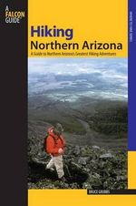 Hiking Northern Arizona : A Guide to Northern Arizona's Greatest Hiking Adventures - Bruce Grubbs