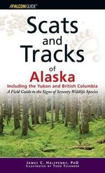Scats and Tracks of Alaska Including the Yukon and British Columbia : A Field Guide to the Signs of Sixty-Nine Wildlife Species - James C Halfpenny