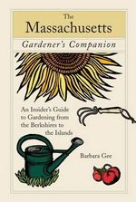 Massachusetts Gardener's Companion : An Insider's Guide to Gardening from the Berkshires to the Islands - Barbara Gee