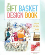 Gift Basket Design Book : Everything You Need to Know to Create Beautiful, Professional-Looking Gift Baskets for All Occasions - Shirley George Frazier