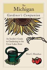Michigan Gardener's Companion : An Insider's Guide to Gardening in the Great Lakes State - Rita Henehan