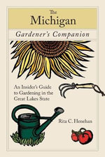 The Michigan Gardener's Companion : An Insider's Guide to Gardening in the Great Lakes State - Rita C Henehan