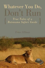 Whatever You Do, Don't Run : True Tales of a Botswana Safari Guide :  True Tales of a Botswana Safari Guide - Peter Allison