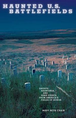 Haunted U.S. Battlefields : Ghosts, Hauntings, and Eerie Events from America's Fields of Honor - Mary Beth Crain