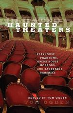 Haunted Theaters : Playhouse Phantoms, Opera House Horrors, and Backstage Banshees - Tom Ogden