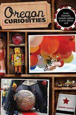 Oregon Curiosities : Quirky Characters, Roadside Oddities, and Other Offbeat Stuff - Harriet Baskas
