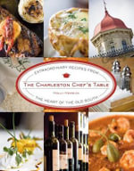 Charleston Chef's Table : Extraordinary Recipes from the Heart of the Old South - Holly Herrick