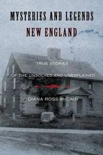 Mysteries and Legends of New England : True Stories of the Unsolved and Unexplained - Diana Ross McCain
