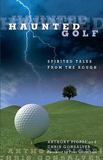 Haunted Golf : Spirited Tales from the Rough - Anthony Pioppi