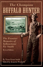 The Champion Buffalo Hunter : The Frontier Memoirs of Yellowstone Vic Smith - Jeanette Prodgers