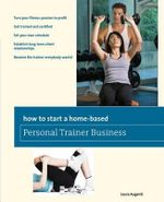 How to Start a Home-Based Personal Trainer Business : *Turn Your Fitness Passion to Profit *Get Trained and Certified *Set Your Own Schedule *Establish Long-Term Client Relationships *Become the Trainer Everybody Wants! - Laura Augenti
