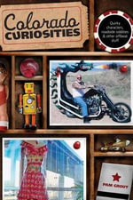 Colorado Curiosities : Quirky Characters, Roadside Oddities & Other Offbeat Stuff - Pam Grout
