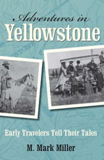 Adventures in Yellowstone : Early Travelers Tell Their Tales - M. Mark Miller