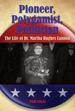Pioneer, Polygamist, Politician : The Life of Dr. Martha Hughes Cannon - Mari Grana