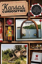 Kansas Curiosities : Quirky Characters, Roadside Oddities & Other Offbeat Stuff - Pam Grout