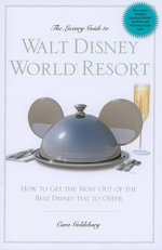 The Luxury Guide to Walt Disney World Resort : How to Get the Most Out of the Best Disney Has to Offer - Cara Goldsbury