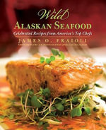 Wild Alaskan Seafood : Celebrated Recipes from America's Top Chefs - James O Fraioli