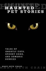 Haunted Pet Stories : Tales of Ghostly Cats, Spooky Dogs, and Demonic Bunnies - Mary Beth Crain