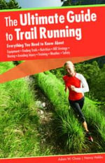 The Ultimate Guide to Trail Running, 2nd : Everything You Need to Know About Equipment * Finding Trails * Nutrition * Hill Strategy * Racing * Avoiding - Adam Chase
