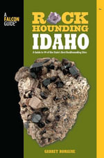 Rockhounding Idaho : A Guide to 99 of the State S Best Rockhounding Sites - Garret Romaine