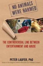 No Animals Were Harmed : The Controversial Line Between Entertainment and Abuse - Peter Laufer