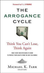 The Arrogance Cycle : Think You Can't Lose, Think Again: What Every Investor Needs to Know to Protect Their Assets from the Next Big Bubble - Michael K. Farr