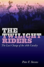 The Twilight Riders : The Last Charge of the 26th Cavalry - Professor Peter F Stevens