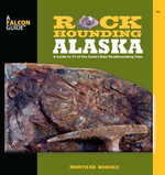 Rockhounding Alaska : A Guide to 75 of the State's Best Rockhounding Sites - Montana Hodges
