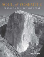 Soul of Yosemite : Portraits of Light and Stone - Ed Cooper