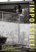 Impossible : Rodney Mullen, Ryan Sheckler, and the Fantastic History of Skateboarding - Cole Louison