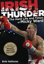 Irish Thunder : The Hard Life & Times of Micky Ward - Bob Halloran