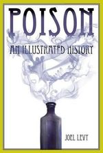 Poison : An Illustrated History - Joel Levy