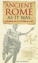 Ancient Rome as It Was : Exploring the City of Rome in AD 300 - Ray Laurence