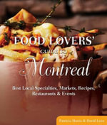 Food Lovers' Guide to Montreal : Best Local Specialties, Markets, Recipes, Restaurants & Events - Patricia Harris