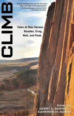 Climb : Tales of Man Versus Boulder, Crag, Wall, and Peak - Kerry L Burns