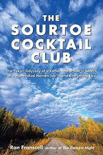 Sourtoe Cocktail Club : The Yukon Odyssey of a Father and Son in Search of a Mummified Human Toe ... and Everything Else - Ron Franscell