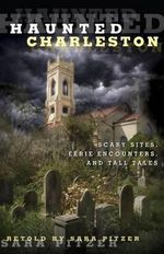 Haunted Charleston : Scary Sites, Eerie Encounters, and Tall Tales - Sara Pitzer