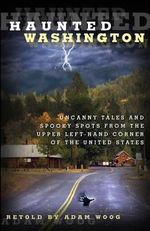 Haunted Washington : Uncanny Tales and Spooky Spots from the Upper Left-Hand Corner of the United States - Adam Woog