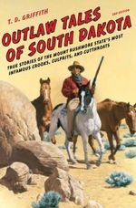 Outlaw Tales of South Dakota : True Stories of the Mount Rushmore State's Most Infamous Crooks, Culprits, and Cutthroats - T. D. Griffith