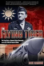 Flying Tiger : The True Story of General Claire Chennault and the U.S. 14th Air Force in China - Jack Samson