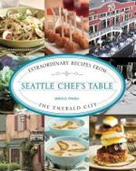 Seattle Chef's Table : Extraordinary Recipes from the Emerald City - James O Fraioli