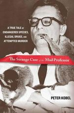 The Strange Case of the Mad Professor : A True Tale of Endangered Species, Illegal Drugs, and Attempted Murder - Peter Kobel