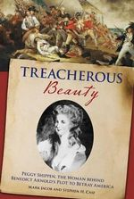 Treacherous Beauty : Peggy Shippen, the Woman Behind Benedict Arnold's Plot to Betray America - Mark Jacob