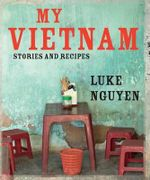My Vietnam : Stories and Recipes - Luke Nguyen