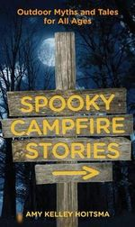 Spooky Campfire Stories : Outdoor Myths and Tales for All Ages - Amy Kelly Hoitsma
