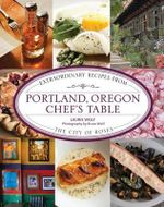 Portland, Oregon Chef's Table : Extraordinary Recipes from the City of Roses - Laurie Wolf